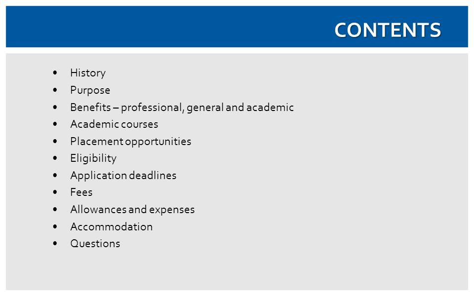CONTENTS History Purpose Benefits – professional, general and academic Academic courses Placement opportunities Eligibility Application deadlines Fees Allowances and expenses Accommodation Questions
