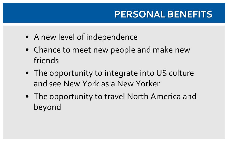 A new level of independence Chance to meet new people and make new friends The opportunity to integrate into US culture and see New York as a New Yorker The opportunity to travel North America and beyond PERSONAL BENEFITS