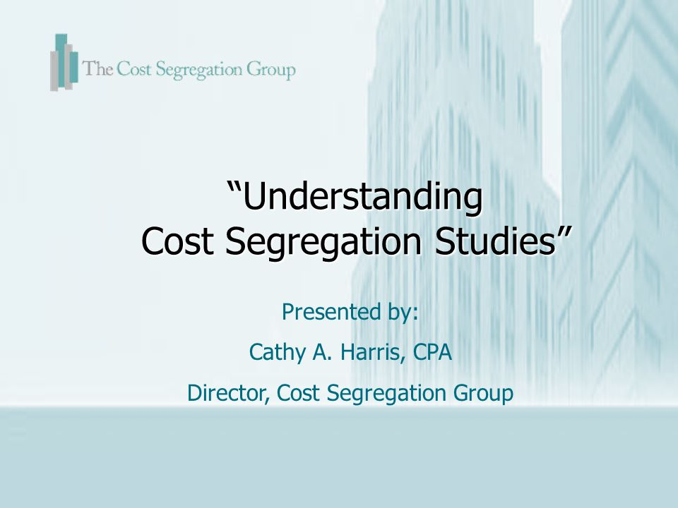 Understanding Cost Segregation Studies Presented by: Cathy A. Harris, CPA Director, Cost Segregation Group