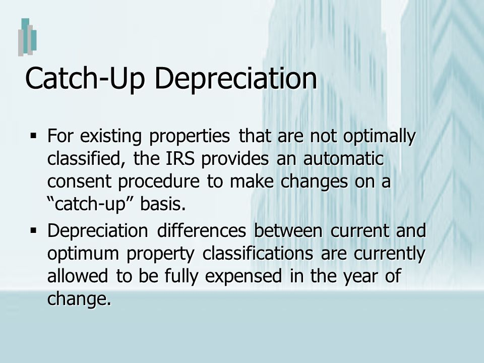 Catch-Up Depreciation For existing properties that are not optimally classified, the IRS provides an automatic consent procedure to make changes on a