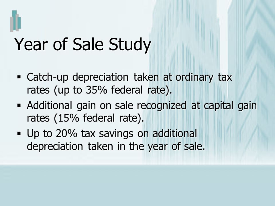 Year of Sale Study Catch-up depreciation taken at ordinary tax rates (up to 35% federal rate). Catch-up depreciation taken at ordinary tax rates (up t