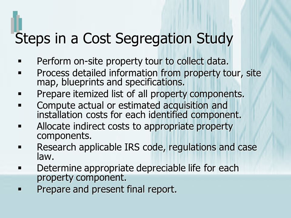 Steps in a Cost Segregation Study Perform on-site property tour to collect data. Perform on-site property tour to collect data. Process detailed infor