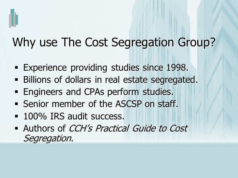 Why use The Cost Segregation Group? Experience providing studies since 1998. Experience providing studies since 1998. Billions of dollars in real esta