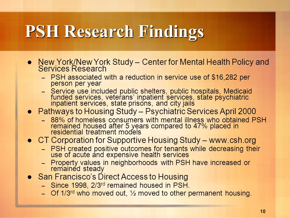 10 PSH Research Findings New York/New York Study – Center for Mental Health Policy and Services Research – PSH associated with a reduction in service
