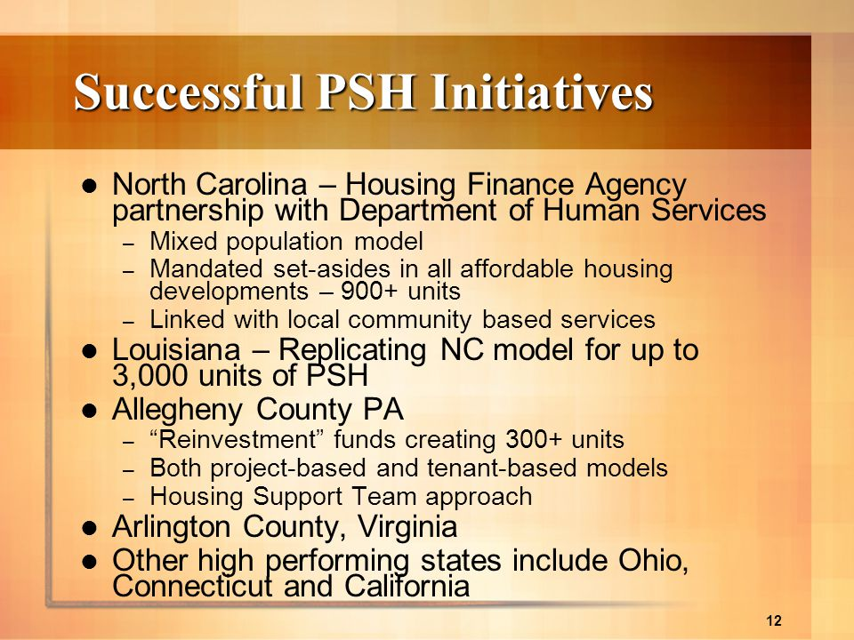 12 Successful PSH Initiatives North Carolina – Housing Finance Agency partnership with Department of Human Services – Mixed population model – Mandate