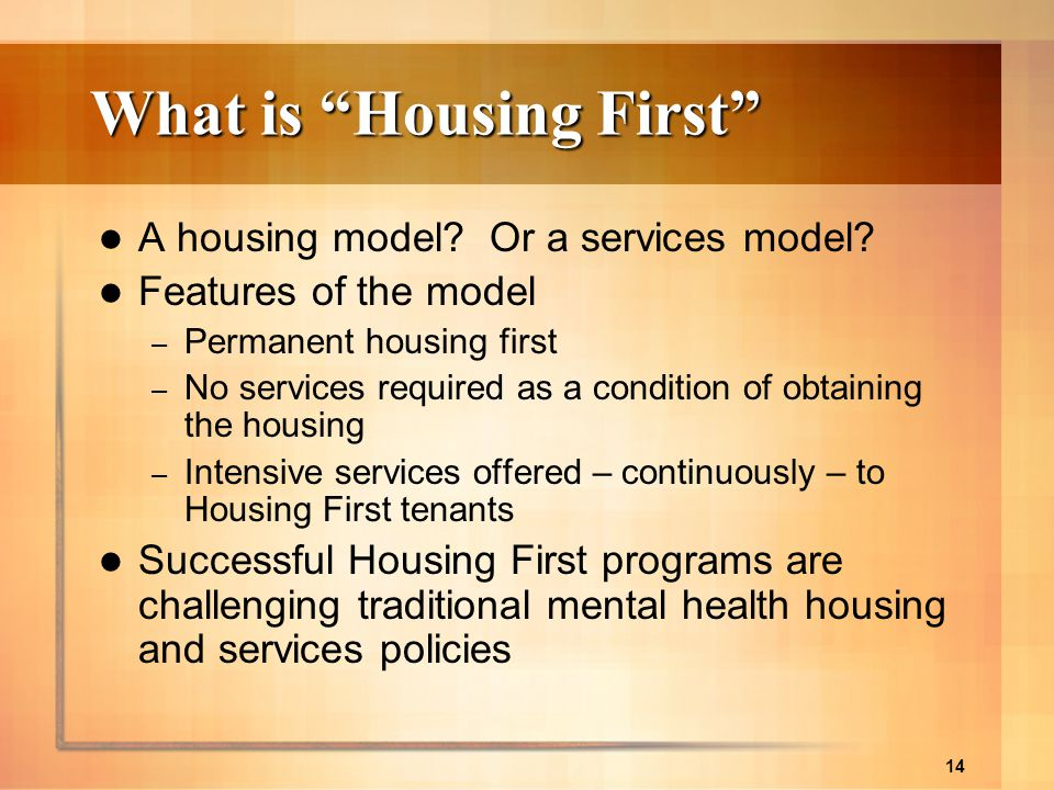 14 What is Housing First A housing model? Or a services model? Features of the model – Permanent housing first – No services required as a condition o
