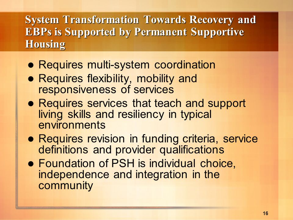 16 System Transformation Towards Recovery and EBPs is Supported by Permanent Supportive Housing Requires multi-system coordination Requires flexibilit