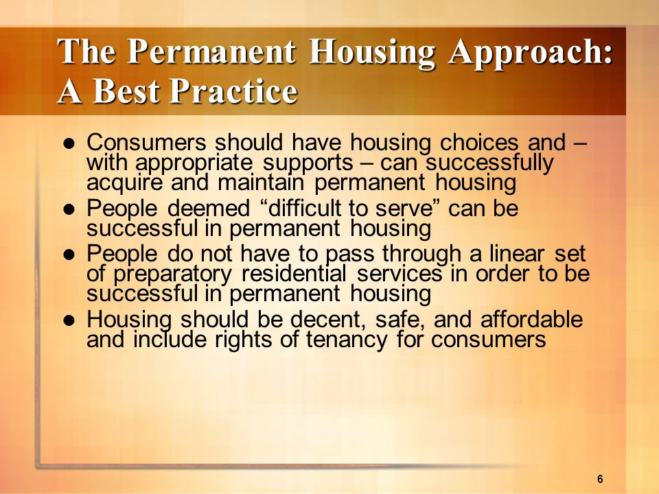 6 The Permanent Housing Approach: A Best Practice Consumers should have housing choices and – with appropriate supports – can successfully acquire and