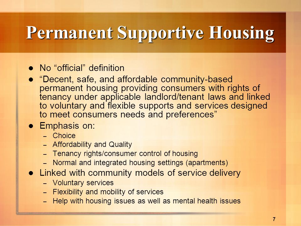 7 Permanent Supportive Housing No official definition Decent, safe, and affordable community-based permanent housing providing consumers with rights o