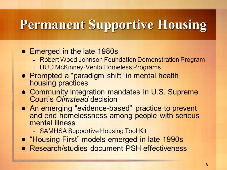 8 Permanent Supportive Housing Emerged in the late 1980s – Robert Wood Johnson Foundation Demonstration Program – HUD McKinney-Vento Homeless Programs