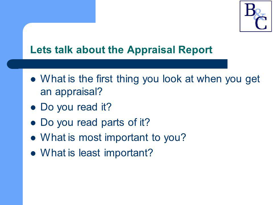 Lets talk about the Appraisal Report What is the first thing you look at when you get an appraisal? Do you read it? Do you read parts of it? What is m