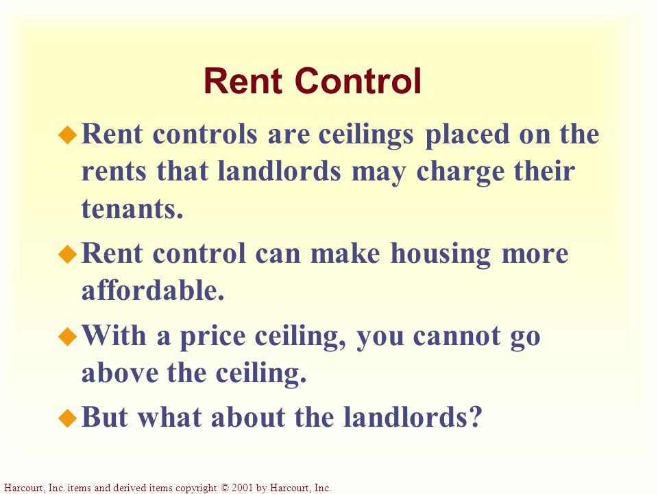 Harcourt, Inc. items and derived items copyright © 2001 by Harcourt, Inc. Rent Control u Rent controls are ceilings placed on the rents that landlords
