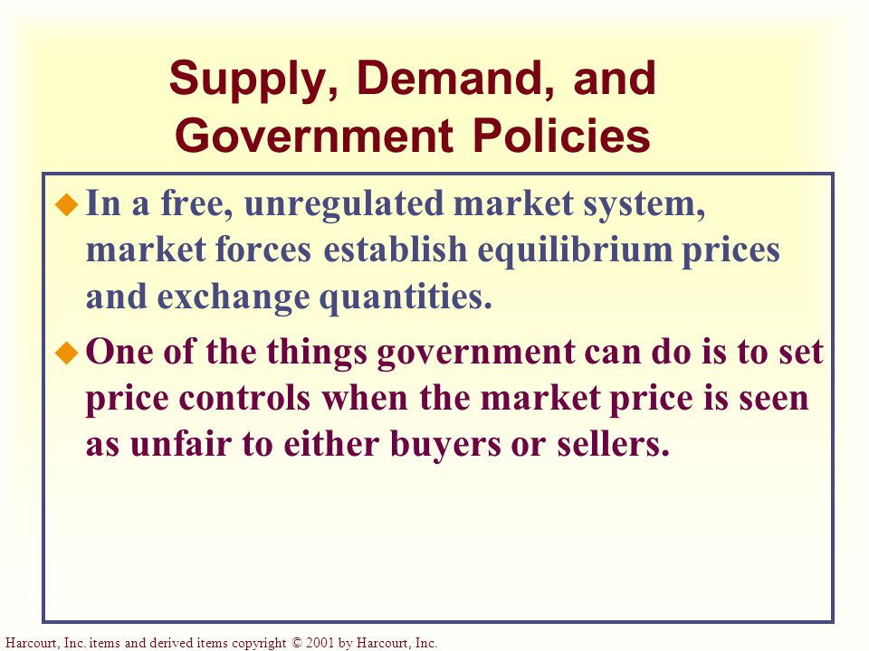 Harcourt, Inc. items and derived items copyright © 2001 by Harcourt, Inc. Supply, Demand, and Government Policies u In a free, unregulated market syst