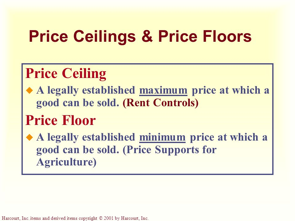 Harcourt, Inc. items and derived items copyright © 2001 by Harcourt, Inc. Price Ceilings & Price Floors Price Ceiling u A legally established maximum