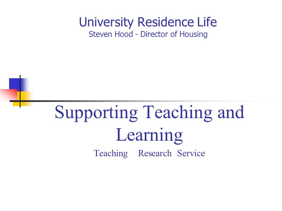 University Residence Life Steven Hood - Director of Housing Supporting Teaching and Learning Teaching Research Service