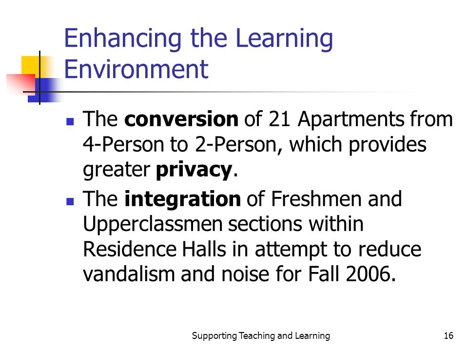 Supporting Teaching and Learning16 Enhancing the Learning Environment The conversion of 21 Apartments from 4-Person to 2-Person, which provides greate