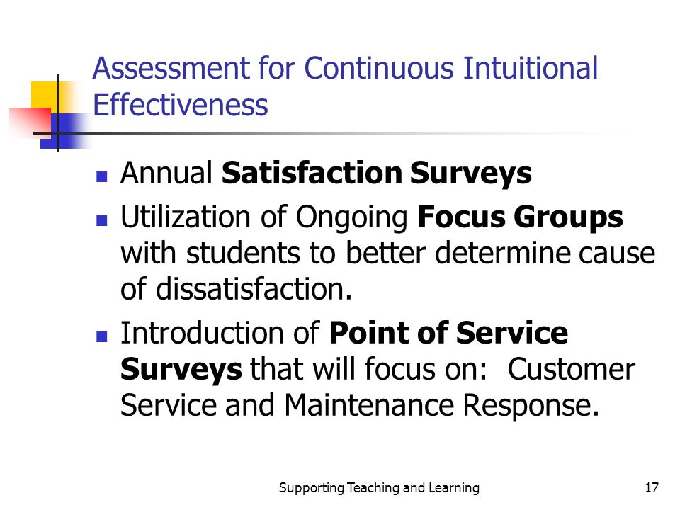 Supporting Teaching and Learning17 Assessment for Continuous Intuitional Effectiveness Annual Satisfaction Surveys Utilization of Ongoing Focus Groups