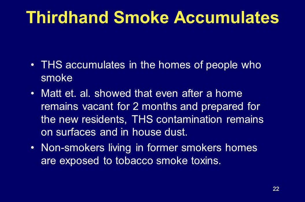 Thirdhand Smoke Accumulates THS accumulates in the homes of people who smoke Matt et. al. showed that even after a home remains vacant for 2 months an