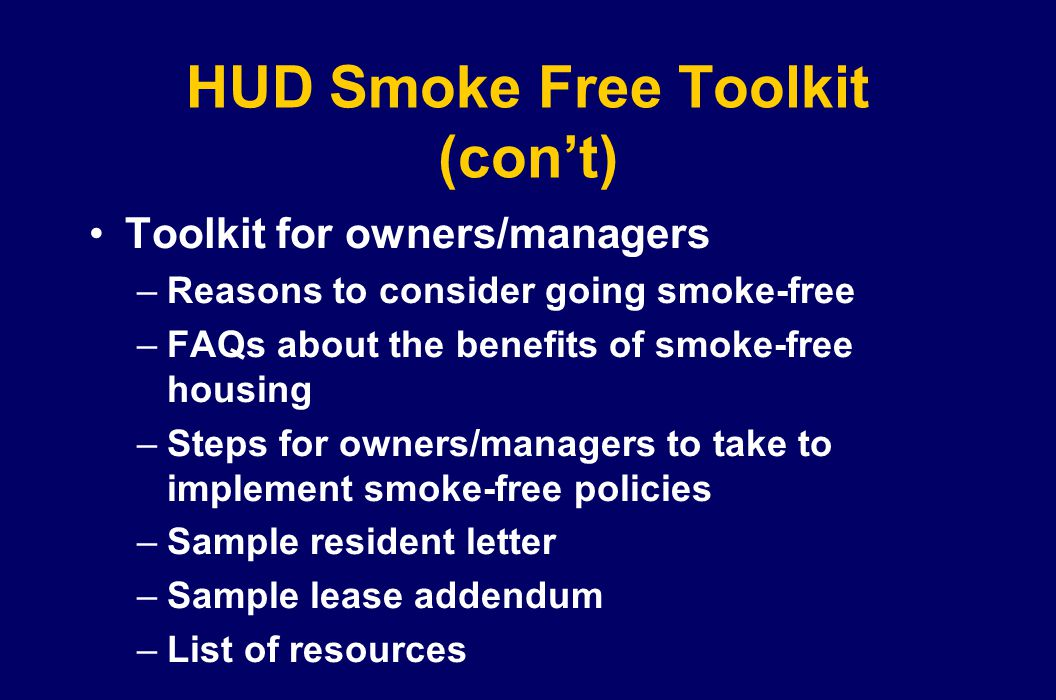 HUD Smoke Free Toolkit (cont) Toolkit for owners/managers –Reasons to consider going smoke-free –FAQs about the benefits of smoke-free housing –Steps