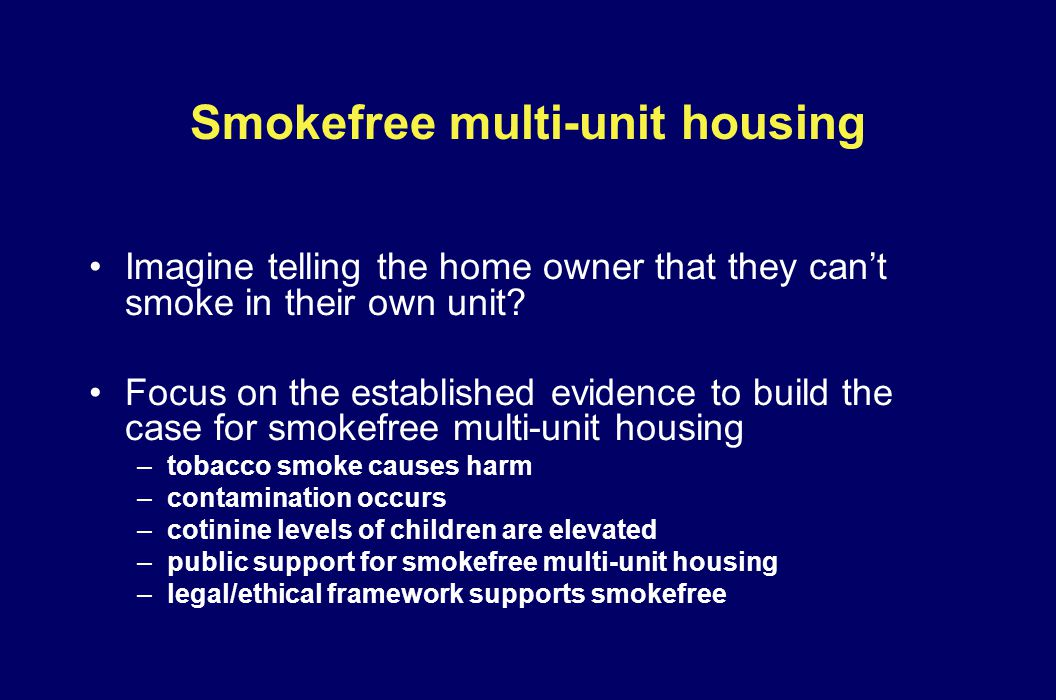 Smokefree multi-unit housing Imagine telling the home owner that they cant smoke in their own unit? Focus on the established evidence to build the cas