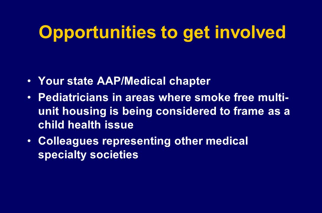 Opportunities to get involved Your state AAP/Medical chapter Pediatricians in areas where smoke free multi- unit housing is being considered to frame