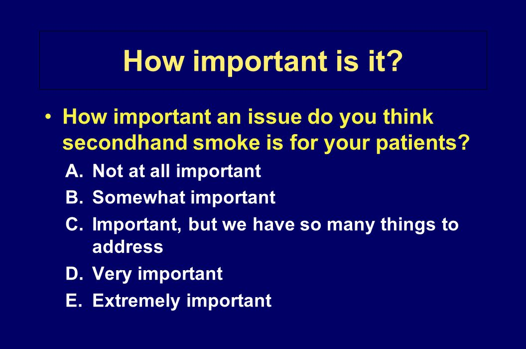 How important is it? How important an issue do you think secondhand smoke is for your patients? A.Not at all important B.Somewhat important C.Importan
