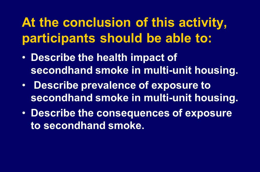 At the conclusion of this activity, participants should be able to: Describe the health impact of secondhand smoke in multi-unit housing. Describe pre