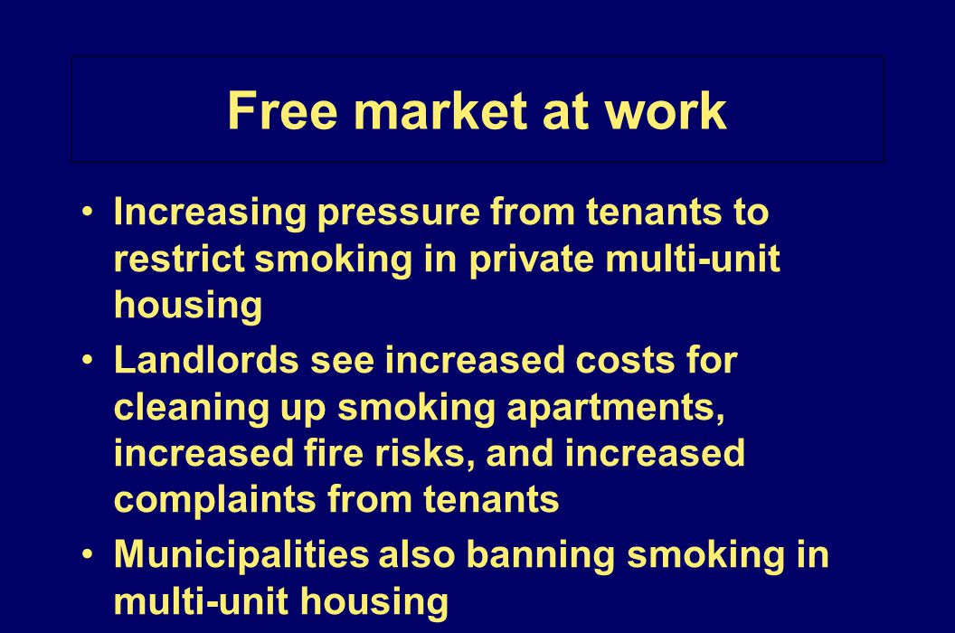 Free market at work Increasing pressure from tenants to restrict smoking in private multi-unit housing Landlords see increased costs for cleaning up s