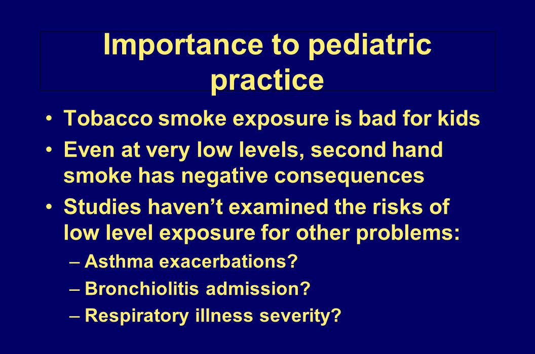 Importance to pediatric practice Tobacco smoke exposure is bad for kids Even at very low levels, second hand smoke has negative consequences Studies h