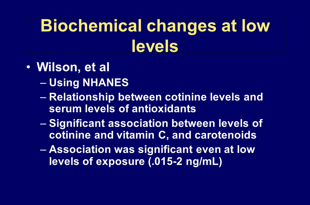 Biochemical changes at low levels Wilson, et al –Using NHANES –Relationship between cotinine levels and serum levels of antioxidants –Significant asso