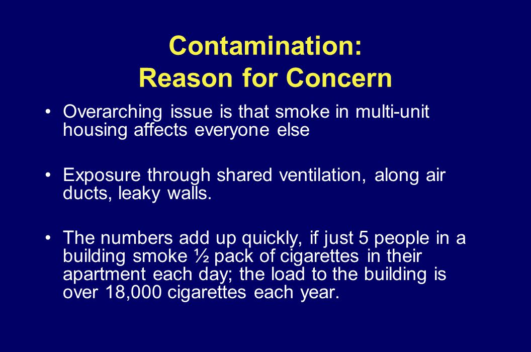 Contamination: Reason for Concern Overarching issue is that smoke in multi-unit housing affects everyone else Exposure through shared ventilation, alo