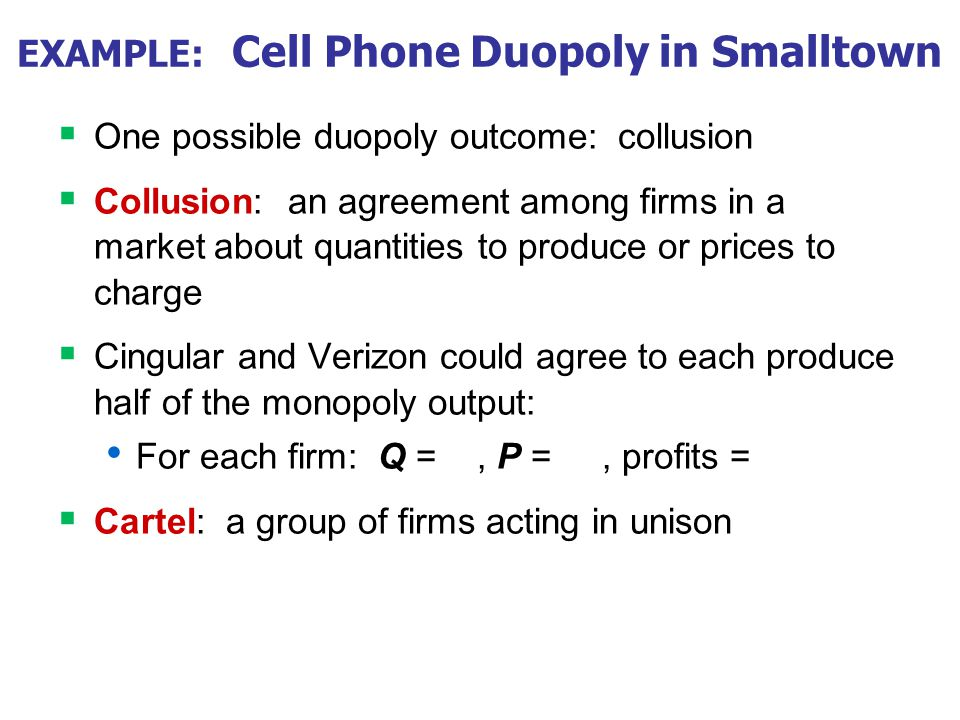 EXAMPLE: Cell Phone Duopoly in Smalltown One possible duopoly outcome: collusion Collusion: an agreement among firms in a market about quantities to p