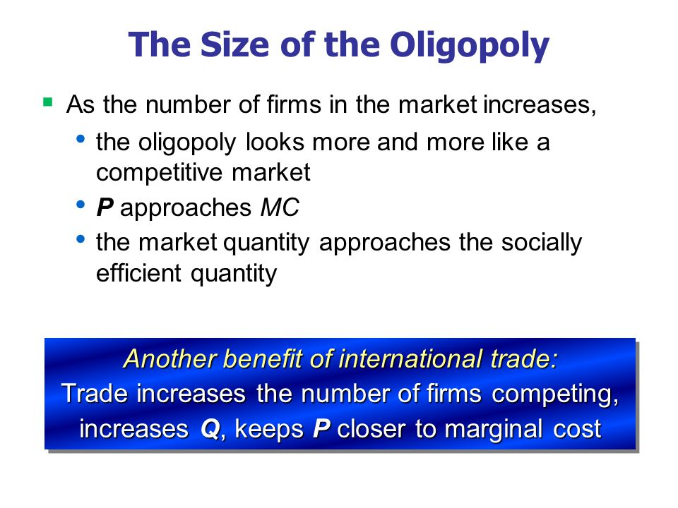 The Size of the Oligopoly As the number of firms in the market increases, the oligopoly looks more and more like a competitive market P approaches MC