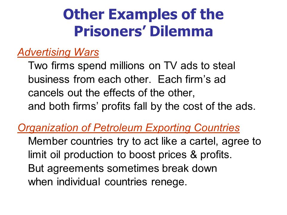 Other Examples of the Prisoners Dilemma Advertising Wars Two firms spend millions on TV ads to steal business from each other. Each firms ad cancels o