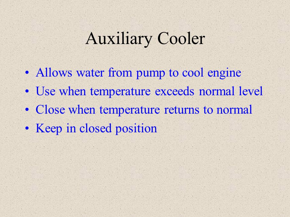 Auxiliary Cooler Allows water from pump to cool engine Use when temperature exceeds normal level Close when temperature returns to normal Keep in clos