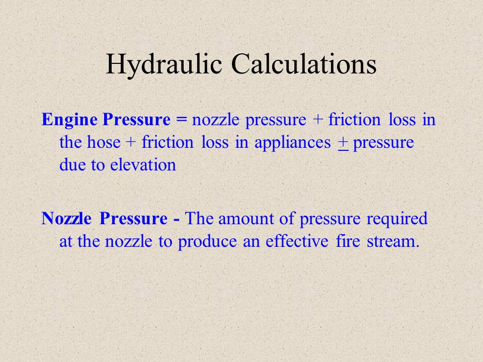 Hydraulic Calculations Engine Pressure = nozzle pressure + friction loss in the hose + friction loss in appliances + pressure due to elevation Nozzle