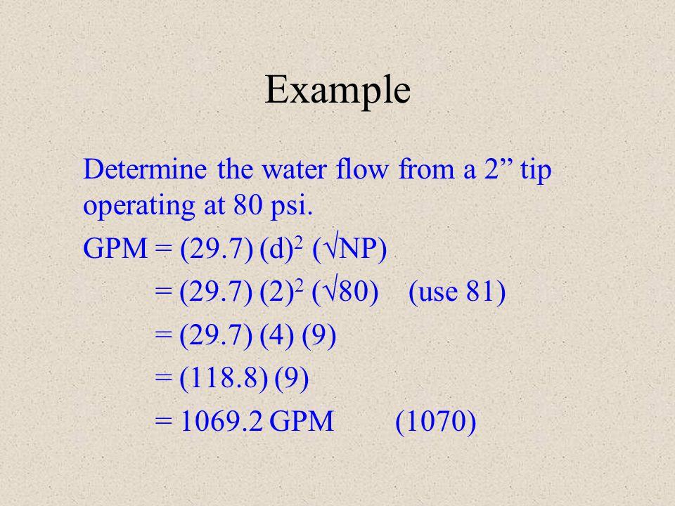 Example Determine the water flow from a 2 tip operating at 80 psi. GPM = (29.7) (d) 2 ( NP) = (29.7) (2) 2 ( 80) (use 81) = (29.7) (4) (9) = (118.8) (