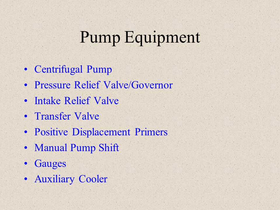 Centrifugal Pump Non-positive displacement pump Three factors influence pump discharge pressure 1) Incoming pressure, 2) Speed of the impeller, and 3) The amount of water being discharged Single or multi-stage NOT self-priming Cavitation