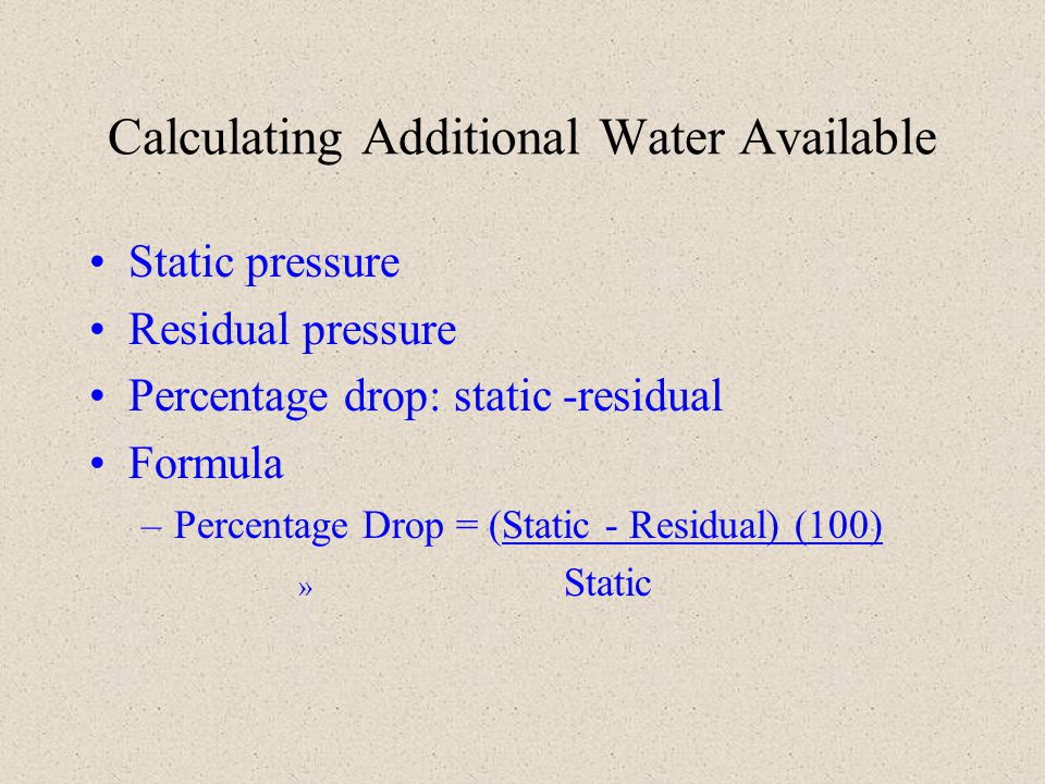 Calculating Additional Water Available Static pressure Residual pressure Percentage drop: static -residual Formula –Percentage Drop = (Static - Residu