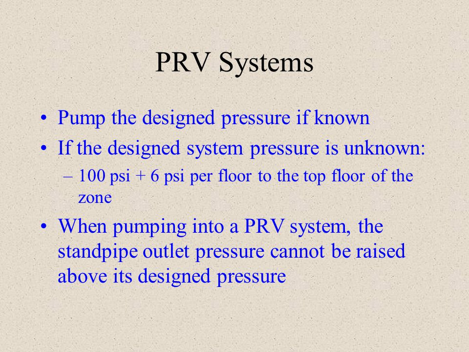 PRV Systems Pump the designed pressure if known If the designed system pressure is unknown: –100 psi + 6 psi per floor to the top floor of the zone Wh