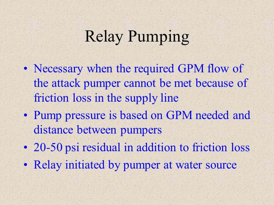 Relay Pumping Necessary when the required GPM flow of the attack pumper cannot be met because of friction loss in the supply line Pump pressure is bas