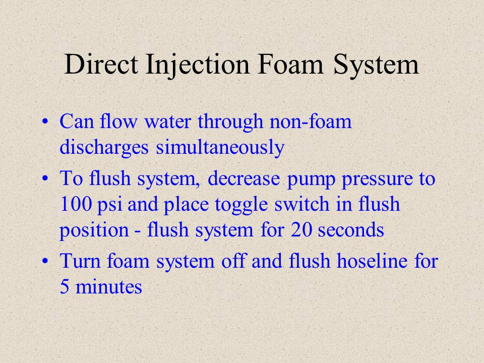 Direct Injection Foam System Can flow water through non-foam discharges simultaneously To flush system, decrease pump pressure to 100 psi and place to
