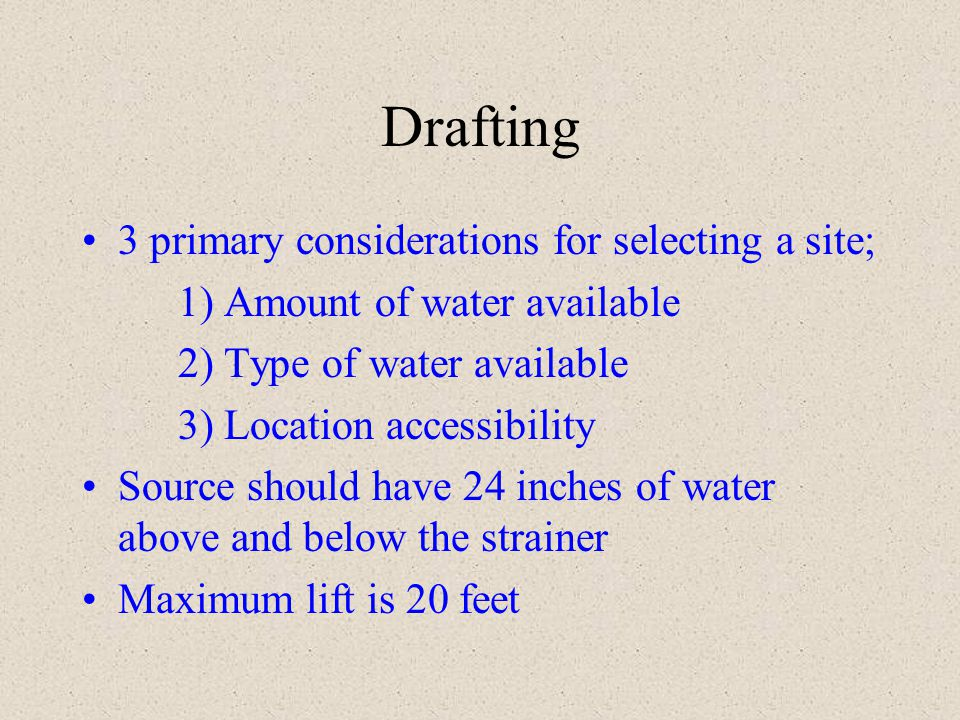 Drafting 3 primary considerations for selecting a site; 1) Amount of water available 2) Type of water available 3) Location accessibility Source shoul