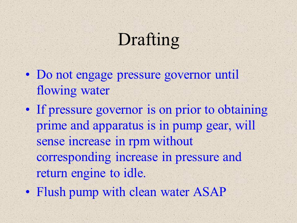 Drafting Do not engage pressure governor until flowing water If pressure governor is on prior to obtaining prime and apparatus is in pump gear, will s
