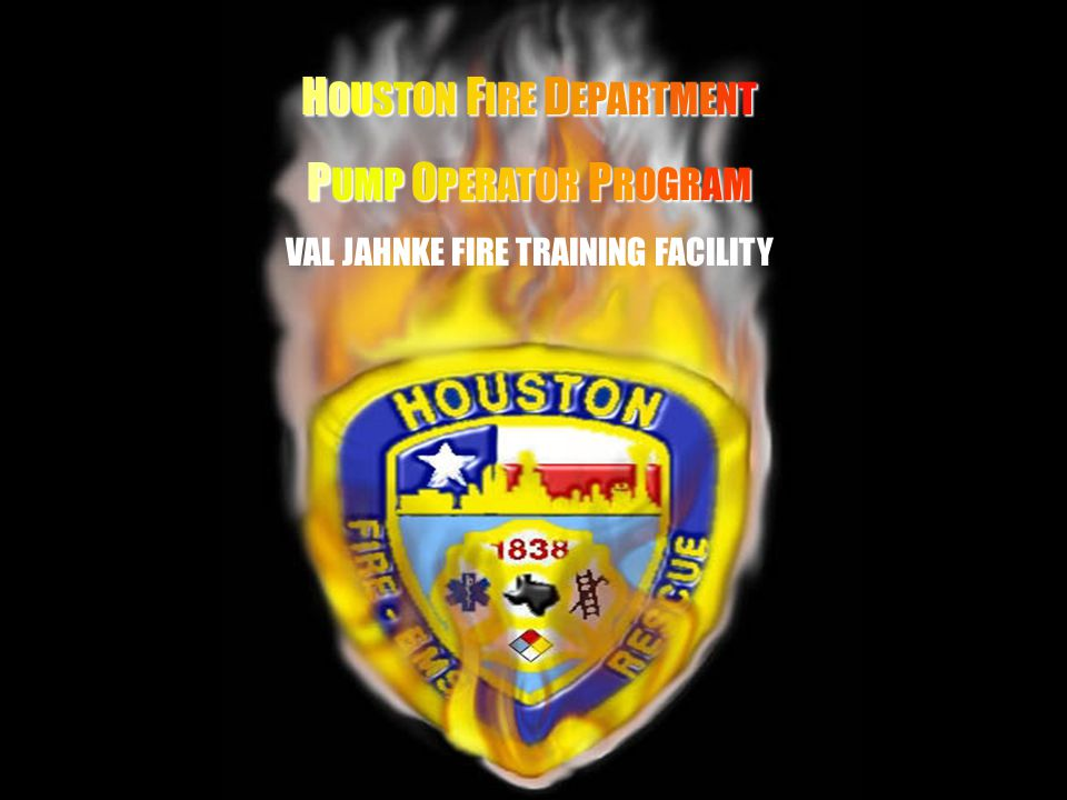 HH H OUSTON F IRE D EPARTMENT P UMP O PERATOR P ROGRAM VAL JAHNKE FIRE TRAINING FACILITY