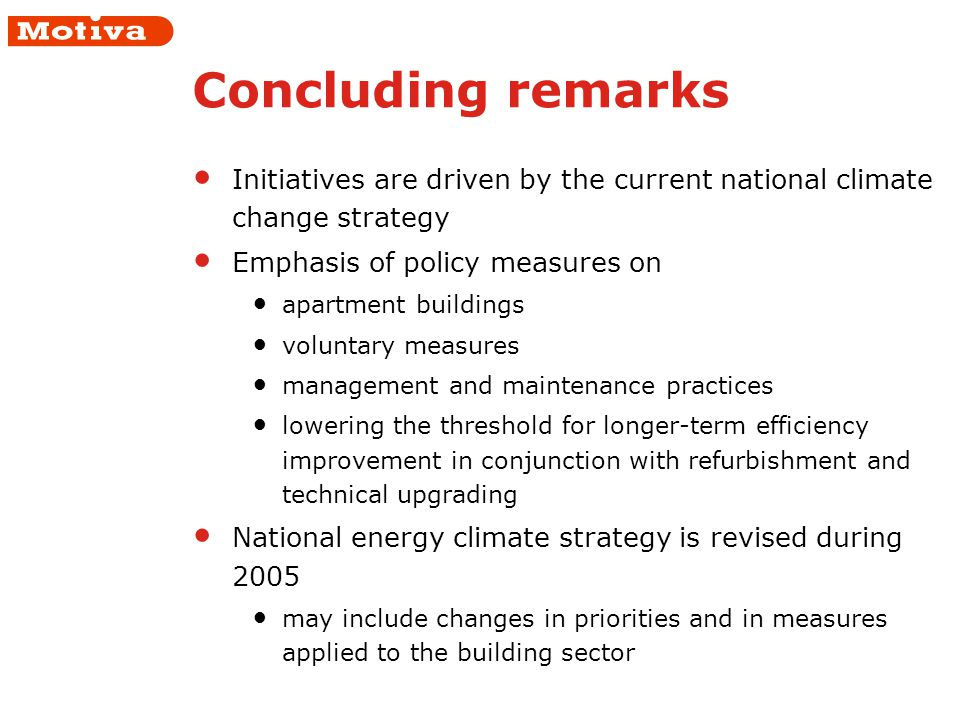 Concluding remarks Initiatives are driven by the current national climate change strategy Emphasis of policy measures on apartment buildings voluntary measures management and maintenance practices lowering the threshold for longer-term efficiency improvement in conjunction with refurbishment and technical upgrading National energy climate strategy is revised during 2005 may include changes in priorities and in measures applied to the building sector
