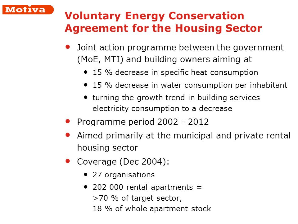 Voluntary Energy Conservation Agreement for the Housing Sector Joint action programme between the government (MoE, MTI) and building owners aiming at 15 % decrease in specific heat consumption 15 % decrease in water consumption per inhabitant turning the growth trend in building services electricity consumption to a decrease Programme period 2002 - 2012 Aimed primarily at the municipal and private rental housing sector Coverage (Dec 2004): 27 organisations 202 000 rental apartments = >70 % of target sector, 18 % of whole apartment stock