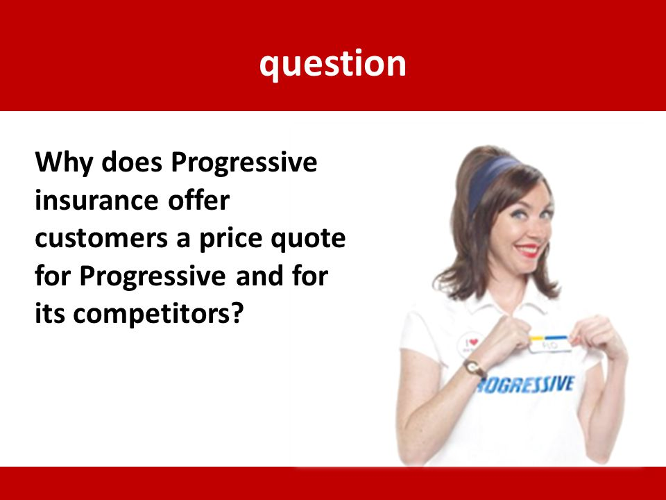 question Why does Progressive insurance offer customers a price quote for Progressive and for its competitors?