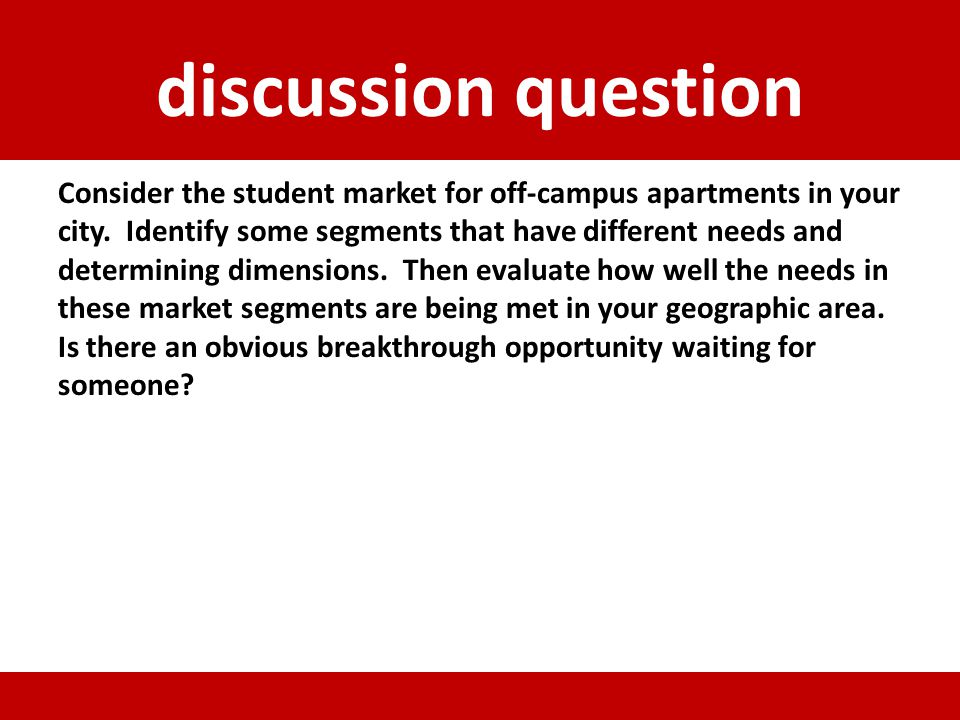 discussion question Consider the student market for off-campus apartments in your city. Identify some segments that have different needs and determini