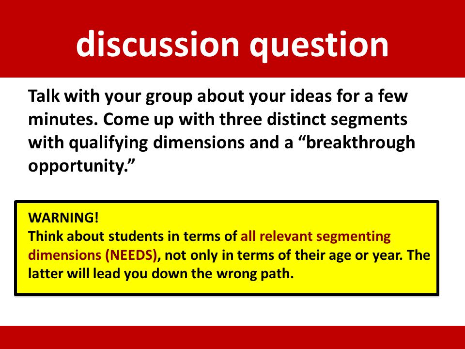 discussion question Talk with your group about your ideas for a few minutes. Come up with three distinct segments with qualifying dimensions and a bre
